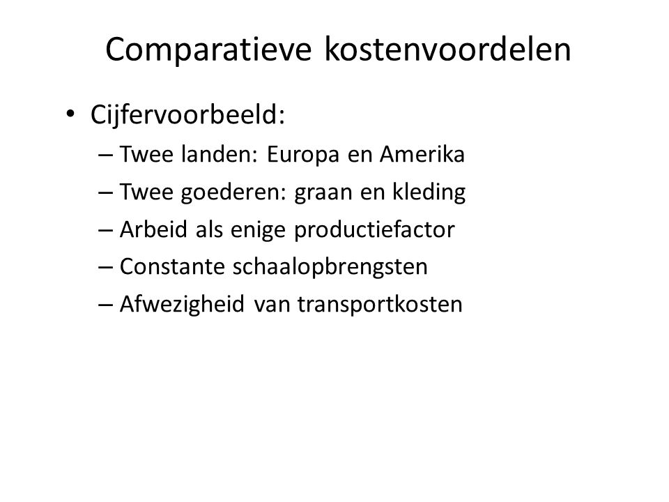 Comparatieve kostenvoordelen Cijfervoorbeeld: – Twee landen: Europa en Amerika – Twee goederen: graan en kleding – Arbeid als enige productiefactor – Constante schaalopbrengsten – Afwezigheid van transportkosten