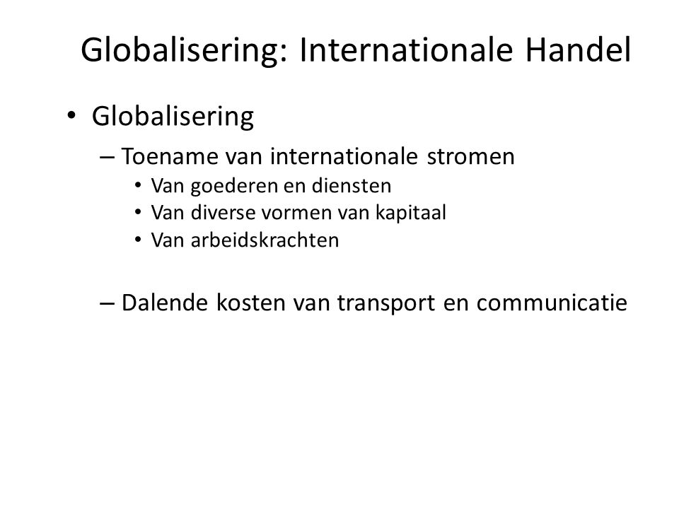 Globalisering: Internationale Handel Globalisering – Toename van internationale stromen Van goederen en diensten Van diverse vormen van kapitaal Van arbeidskrachten – Dalende kosten van transport en communicatie