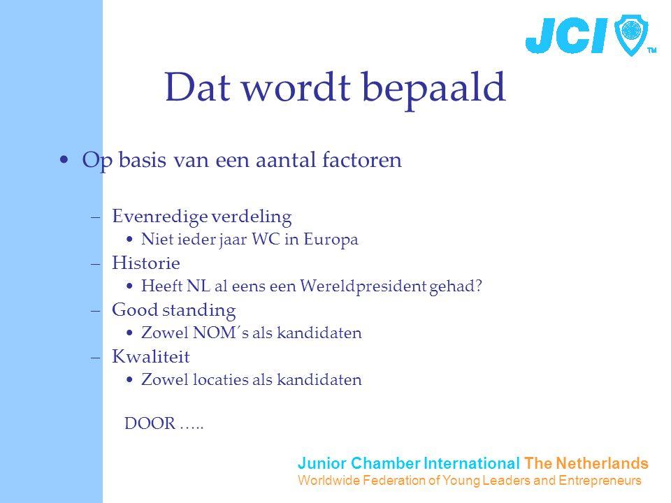 Junior Chamber International The Netherlands Worldwide Federation of Young Leaders and Entrepreneurs Dat wordt bepaald Op basis van een aantal factoren –Evenredige verdeling Niet ieder jaar WC in Europa –Historie Heeft NL al eens een Wereldpresident gehad.
