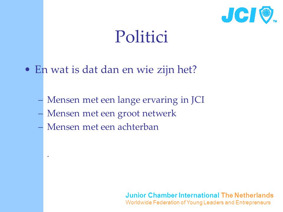 Junior Chamber International The Netherlands Worldwide Federation of Young Leaders and Entrepreneurs Politici En wat is dat dan en wie zijn het.