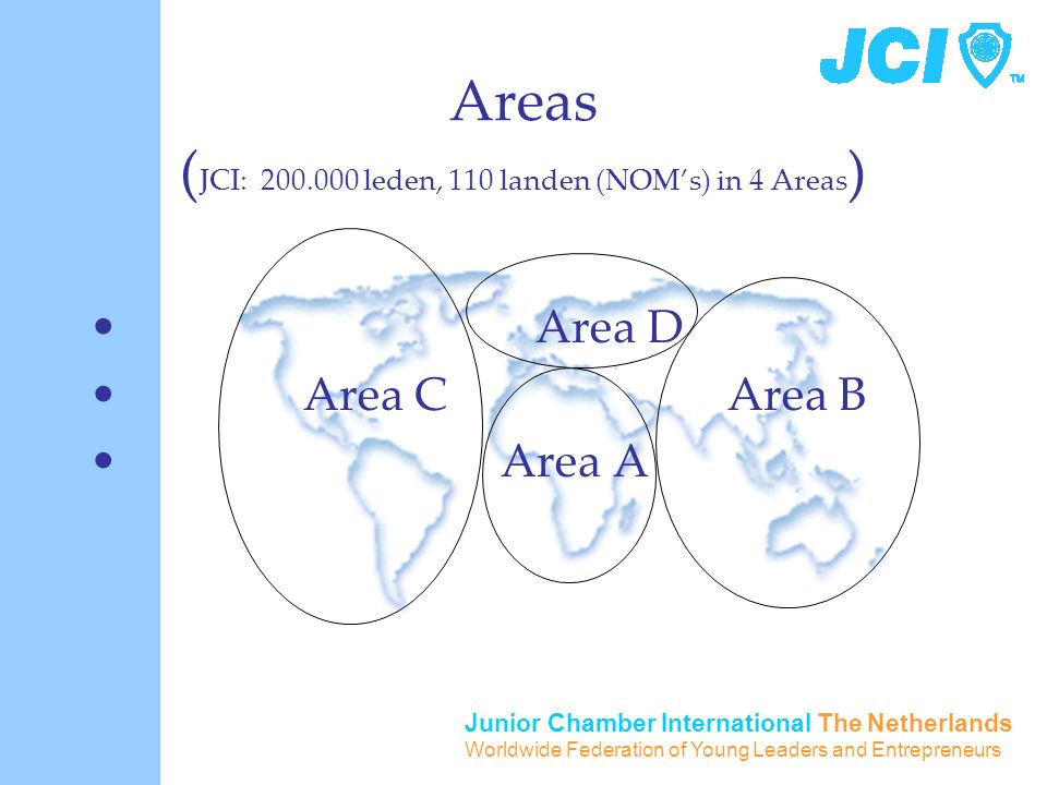 Junior Chamber International The Netherlands Worldwide Federation of Young Leaders and Entrepreneurs Areas ( JCI: 200.000 leden, 110 landen (NOM's) in 4 Areas ) Area D Area C Area B Area A