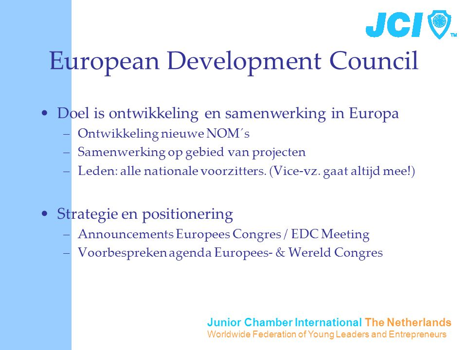 Junior Chamber International The Netherlands Worldwide Federation of Young Leaders and Entrepreneurs European Development Council Doel is ontwikkeling en samenwerking in Europa –Ontwikkeling nieuwe NOM´s –Samenwerking op gebied van projecten –Leden: alle nationale voorzitters.