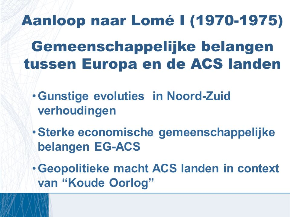 Aanloop naar Lomé I (1970-1975) Gemeenschappelijke belangen tussen Europa en de ACS landen Gunstige evoluties in Noord-Zuid verhoudingen Sterke econom