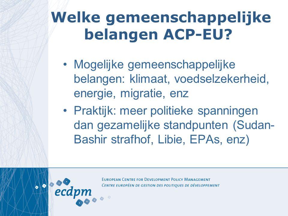 Welke gemeenschappelijke belangen ACP-EU? Mogelijke gemeenschappelijke belangen: klimaat, voedselzekerheid, energie, migratie, enz Praktijk: meer poli