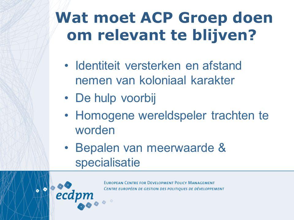 Wat moet ACP Groep doen om relevant te blijven? Identiteit versterken en afstand nemen van koloniaal karakter De hulp voorbij Homogene wereldspeler tr