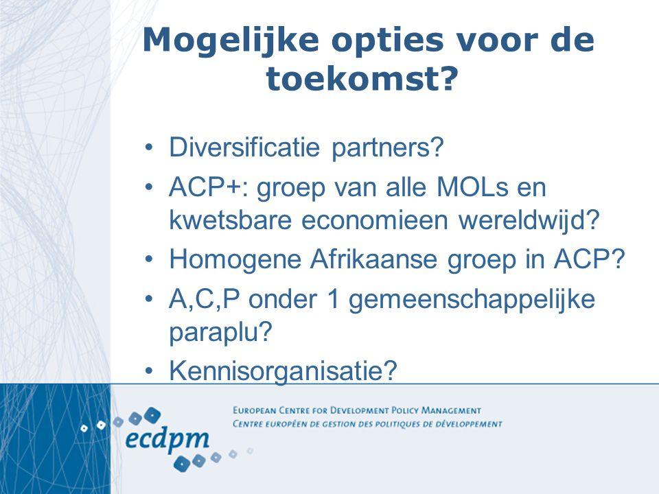 Mogelijke opties voor de toekomst? Diversificatie partners? ACP+: groep van alle MOLs en kwetsbare economieen wereldwijd? Homogene Afrikaanse groep in