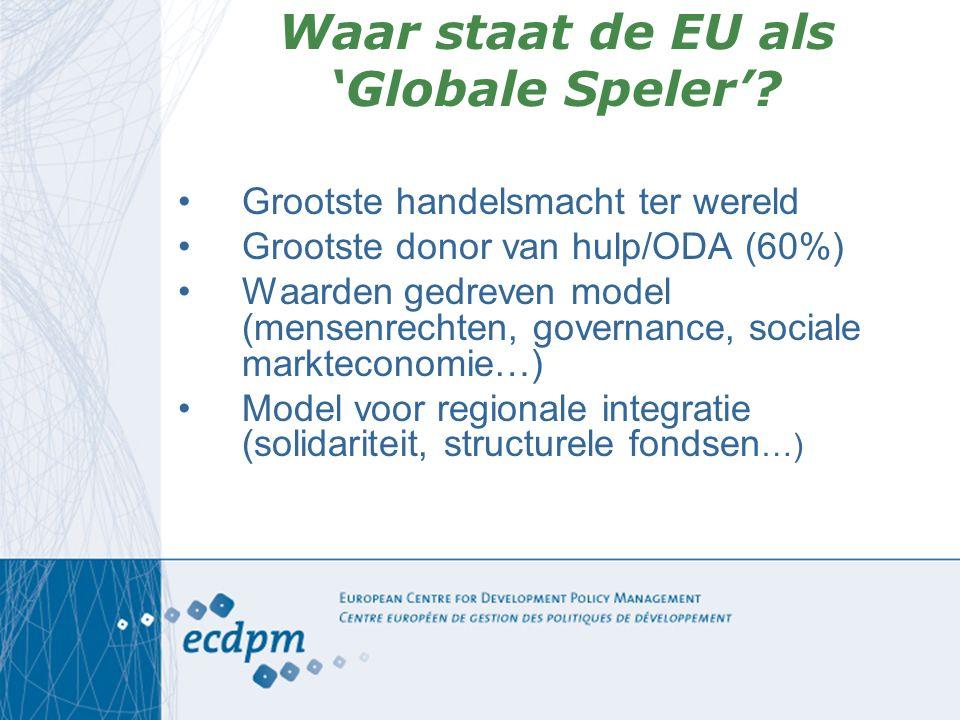 Waar staat de EU als 'Globale Speler'? Grootste handelsmacht ter wereld Grootste donor van hulp/ODA (60%) Waarden gedreven model (mensenrechten, gover
