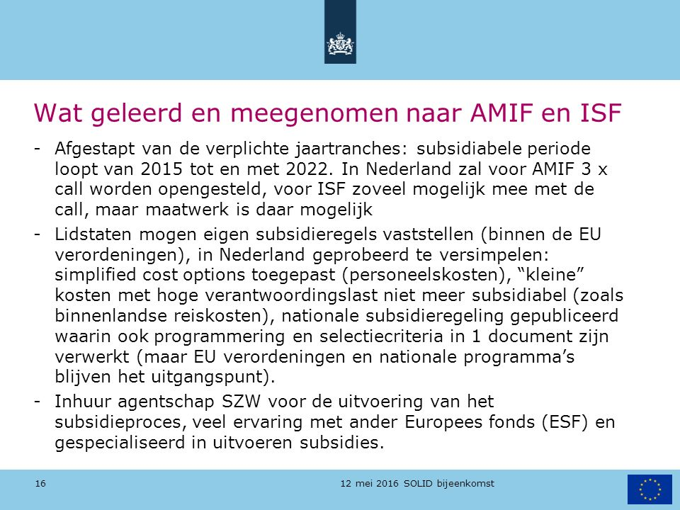 12 mei 2016 SOLID bijeenkomst Wat geleerd en meegenomen naar AMIF en ISF -Afgestapt van de verplichte jaartranches: subsidiabele periode loopt van 201