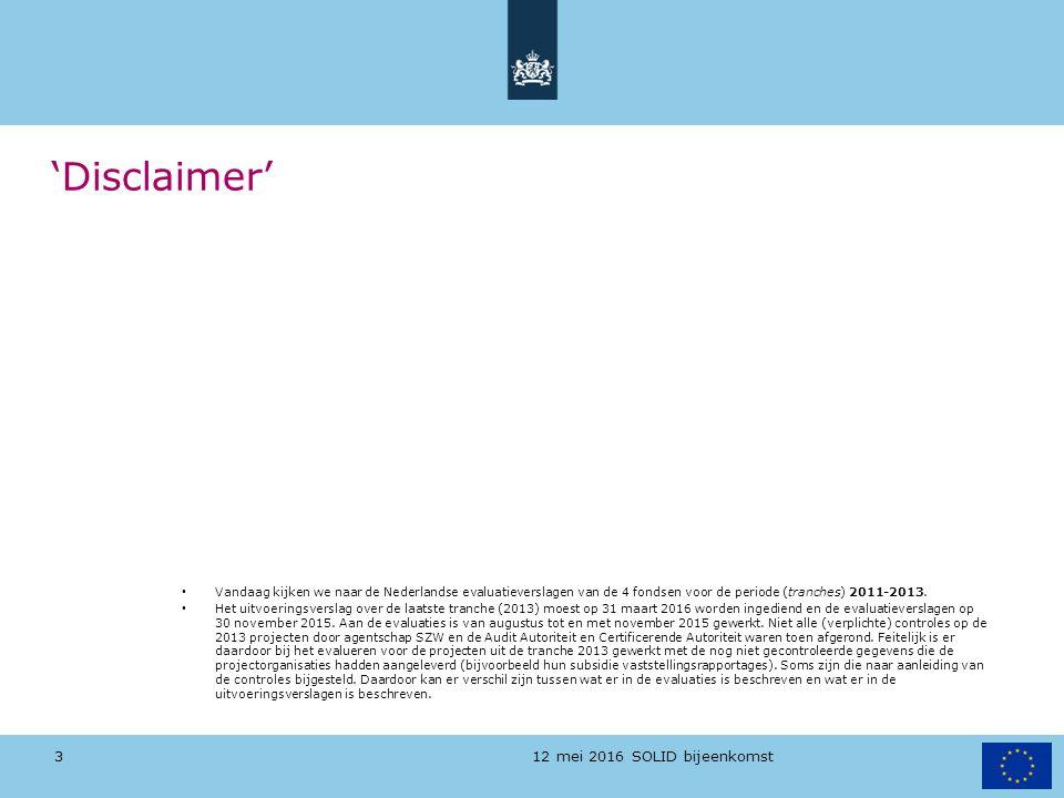 12 mei 2016 SOLID bijeenkomst 'Disclaimer' Vandaag kijken we naar de Nederlandse evaluatieverslagen van de 4 fondsen voor de periode (tranches) 2011-2