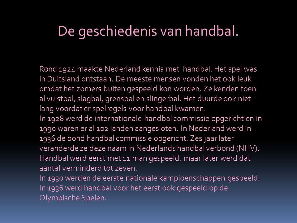 De geschiedenis van handbal. Rond 1924 maakte Nederland kennis met handbal. Het spel was in Duitsland ontstaan. De meeste mensen vonden het ook leuk o