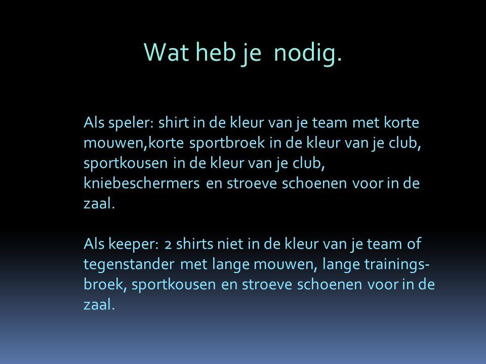 Wat heb je nodig. Als speler: shirt in de kleur van je team met korte mouwen,korte sportbroek in de kleur van je club, sportkousen in de kleur van je