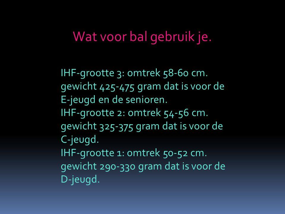 Wat voor bal gebruik je. IHF-grootte 3: omtrek 58-60 cm. gewicht 425-475 gram dat is voor de E-jeugd en de senioren. IHF-grootte 2: omtrek 54-56 cm. g