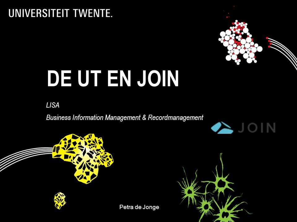 DE UT EN JOIN LISA Business Information Management & Recordmanagement Petra de JongeDecos- BA@utwente.nl 1