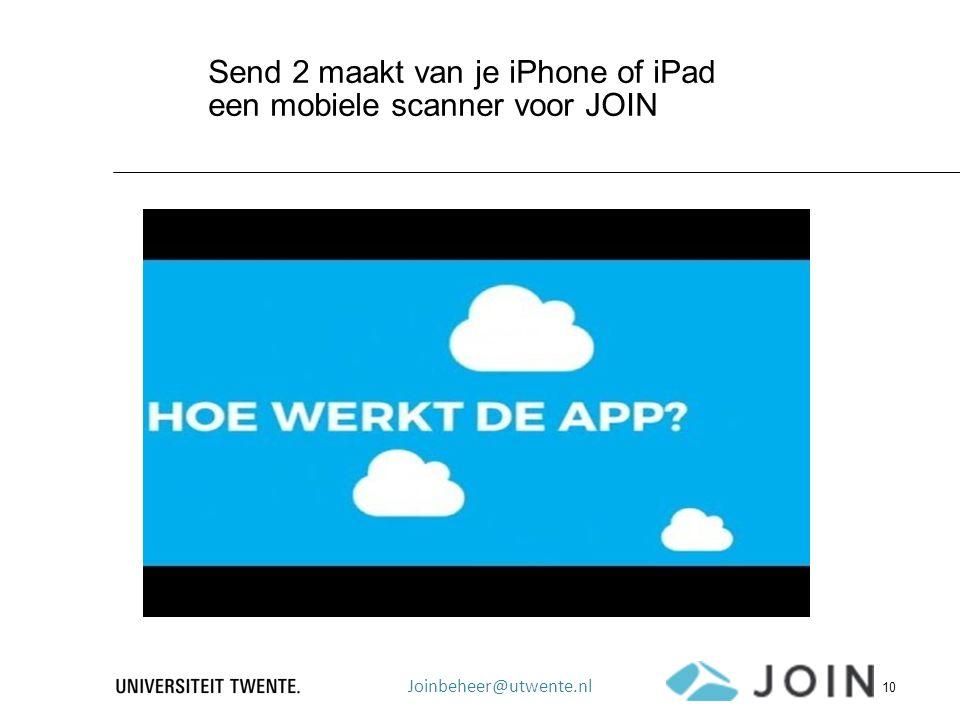Send 2 maakt van je iPhone of iPad een mobiele scanner voor JOIN Joinbeheer@utwente.nl 10
