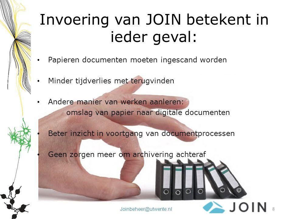 Joinbeheer@utwente.nl Invoering van JOIN betekent in ieder geval: Papieren documenten moeten ingescand worden Minder tijdverlies met terugvinden Ander