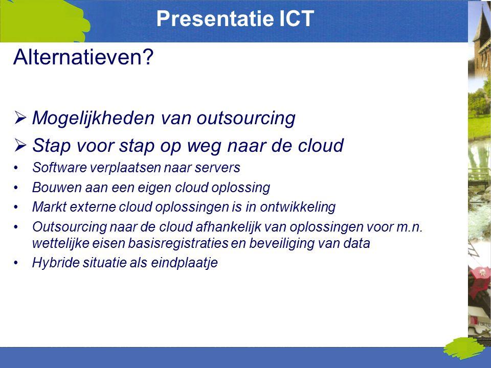 Presentatie ICT Alternatieven?  Mogelijkheden van outsourcing  Stap voor stap op weg naar de cloud Software verplaatsen naar servers Bouwen aan een