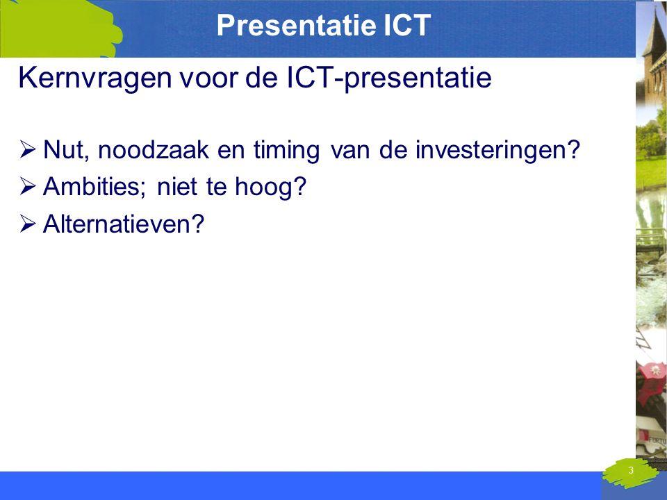 Presentatie ICT Kernvragen voor de ICT-presentatie  Nut, noodzaak en timing van de investeringen?  Ambities; niet te hoog?  Alternatieven? 3 11 feb