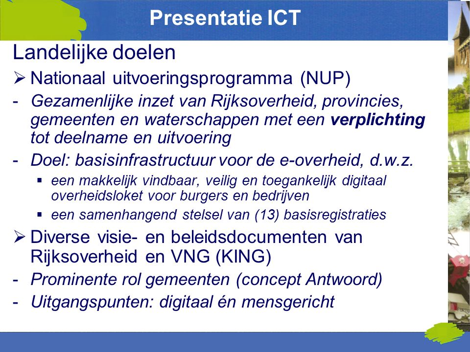 Presentatie ICT Landelijke doelen  Nationaal uitvoeringsprogramma (NUP) -Gezamenlijke inzet van Rijksoverheid, provincies, gemeenten en waterschappen met een verplichting tot deelname en uitvoering -Doel: basisinfrastructuur voor de e-overheid, d.w.z.