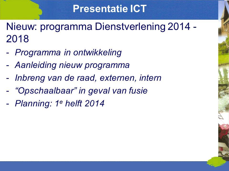 Presentatie ICT Nieuw: programma Dienstverlening 2014 - 2018 -Programma in ontwikkeling -Aanleiding nieuw programma -Inbreng van de raad, externen, intern - Opschaalbaar in geval van fusie -Planning: 1 e helft 2014