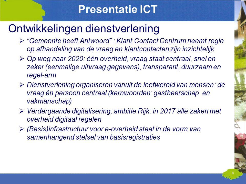 Presentatie ICT Ontwikkelingen dienstverlening  Gemeente heeft Antwoord : Klant Contact Centrum neemt regie op afhandeling van de vraag en klantcontacten zijn inzichtelijk  Op weg naar 2020: één overheid, vraag staat centraal, snel en zeker (eenmalige uitvraag gegevens), transparant, duurzaam en regel-arm  Dienstverlening organiseren vanuit de leefwereld van mensen: de vraag én persoon centraal (kernwoorden: gastheerschap en vakmanschap)  Verdergaande digitalisering; ambitie Rijk: in 2017 alle zaken met overheid digitaal regelen  (Basis)infrastructuur voor e-overheid staat in de vorm van samenhangend stelsel van basisregistraties 8