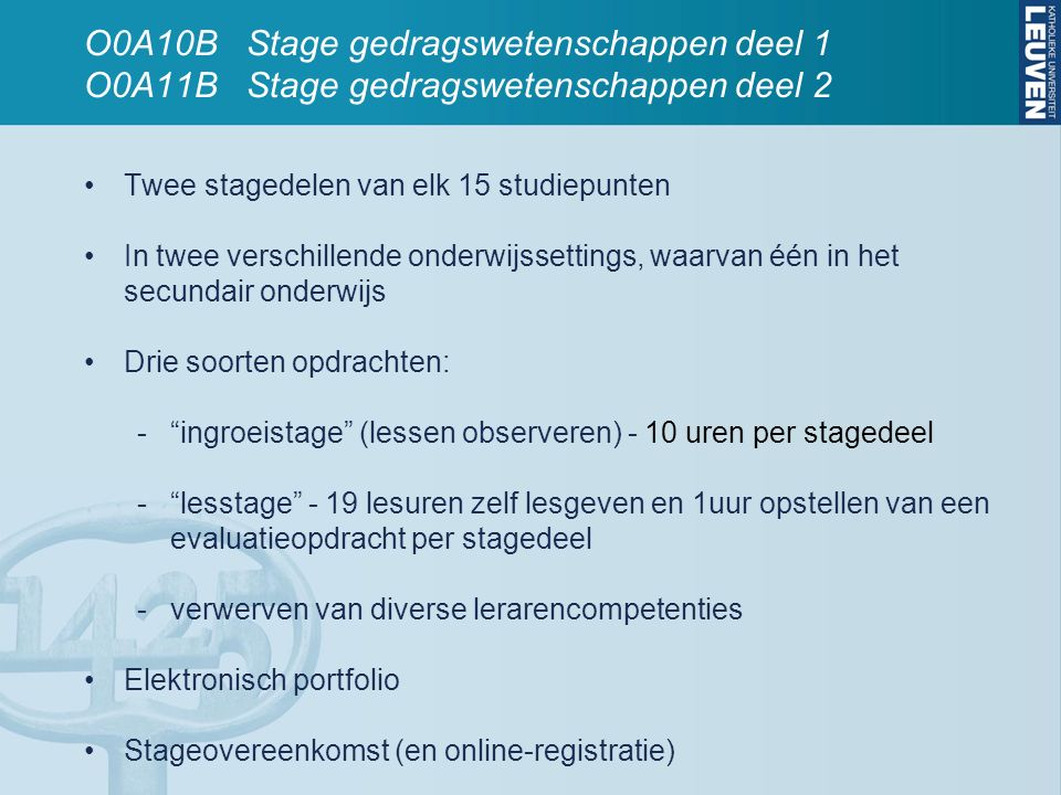O0A10B Stage gedragswetenschappen deel 1 O0A11B Stage gedragswetenschappen deel 2 Twee stagedelen van elk 15 studiepunten In twee verschillende onderwijssettings, waarvan één in het secundair onderwijs Drie soorten opdrachten: - ingroeistage (lessen observeren) - 10 uren per stagedeel - lesstage - 19 lesuren zelf lesgeven en 1uur opstellen van een evaluatieopdracht per stagedeel -verwerven van diverse lerarencompetenties Elektronisch portfolio Stageovereenkomst (en online-registratie)