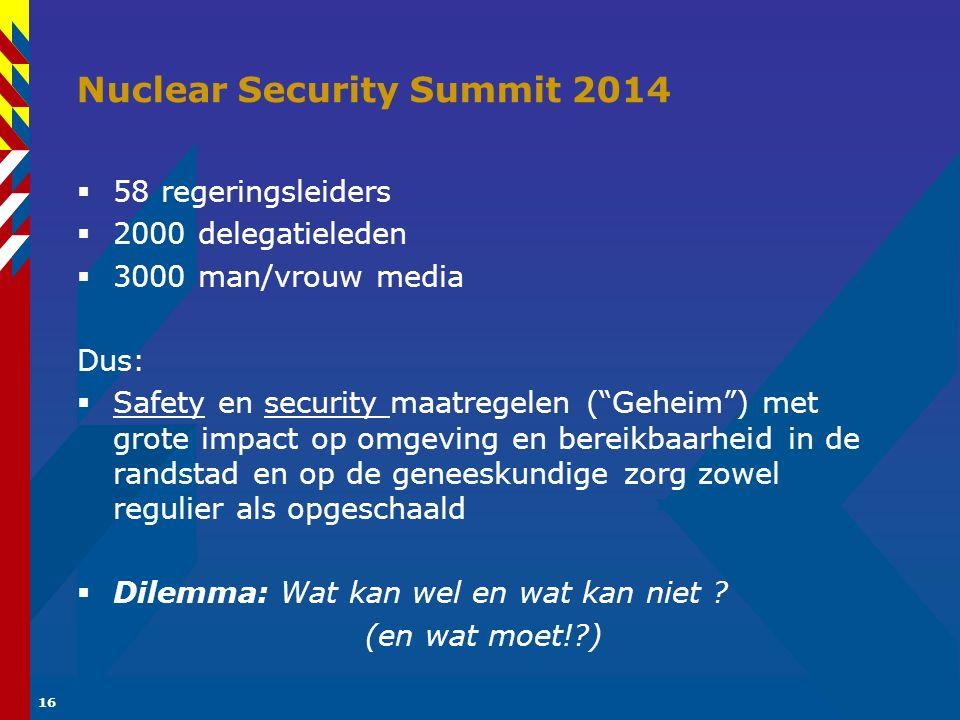 16 Nuclear Security Summit 2014  58 regeringsleiders  2000 delegatieleden  3000 man/vrouw media Dus:  Safety en security maatregelen ( Geheim ) met grote impact op omgeving en bereikbaarheid in de randstad en op de geneeskundige zorg zowel regulier als opgeschaald  Dilemma: Wat kan wel en wat kan niet .