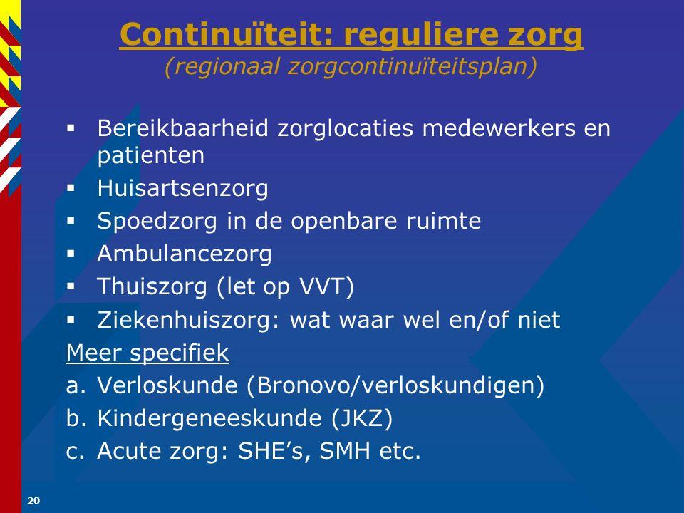 20 Continuïteit: reguliere zorg (regionaal zorgcontinuïteitsplan)  Bereikbaarheid zorglocaties medewerkers en patienten  Huisartsenzorg  Spoedzorg in de openbare ruimte  Ambulancezorg  Thuiszorg (let op VVT)  Ziekenhuiszorg: wat waar wel en/of niet Meer specifiek a.Verloskunde (Bronovo/verloskundigen) b.Kindergeneeskunde (JKZ) c.Acute zorg: SHE's, SMH etc.