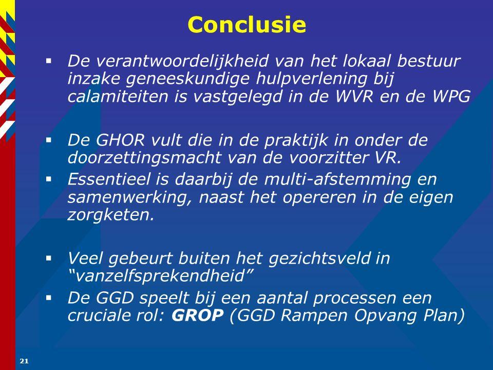 21 Conclusie  De verantwoordelijkheid van het lokaal bestuur inzake geneeskundige hulpverlening bij calamiteiten is vastgelegd in de WVR en de WPG  De GHOR vult die in de praktijk in onder de doorzettingsmacht van de voorzitter VR.