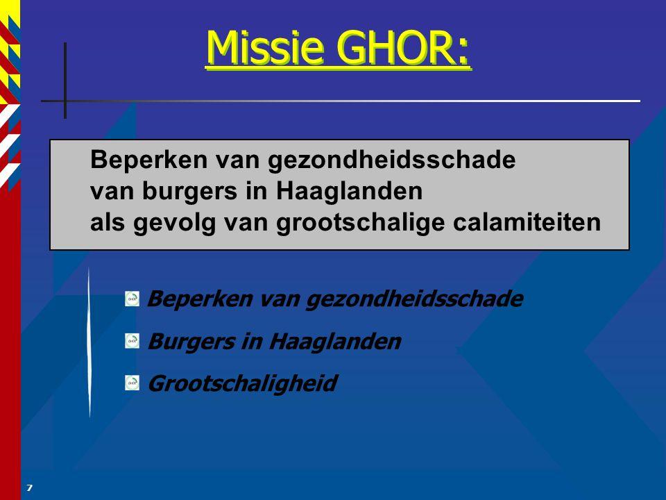 7 Missie GHOR: Beperken van gezondheidsschade Burgers in Haaglanden Grootschaligheid Beperken van gezondheidsschade van burgers in Haaglanden als gevolg van grootschalige calamiteiten