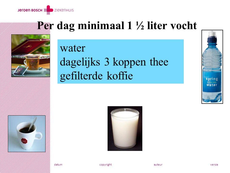 datumcopyrightauteurversie Per dag minimaal 1 ½ liter vocht water dagelijks 3 koppen thee gefilterde koffie