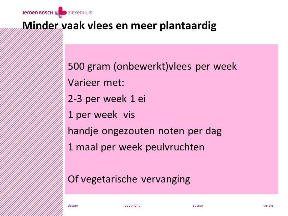 datumcopyrightauteurversie 500 gram (onbewerkt)vlees per week Varieer met: 2-3 per week 1 ei 1 per week vis handje ongezouten noten per dag 1 maal per week peulvruchten Of vegetarische vervanging Minder vaak vlees en meer plantaardig