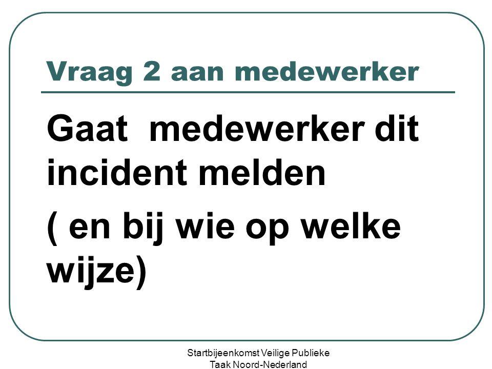 Vraag 3 aan medewerker Ontvangt schuldige een reactie namens uw organisatie Startbijeenkomst Veilige Publieke Taak Noord-Nederland