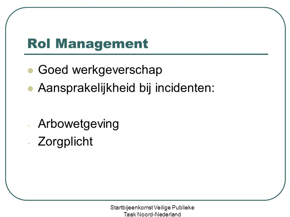 Rol Management Goed werkgeverschap Aansprakelijkheid bij incidenten: - Arbowetgeving - Zorgplicht Startbijeenkomst Veilige Publieke Taak Noord-Nederland