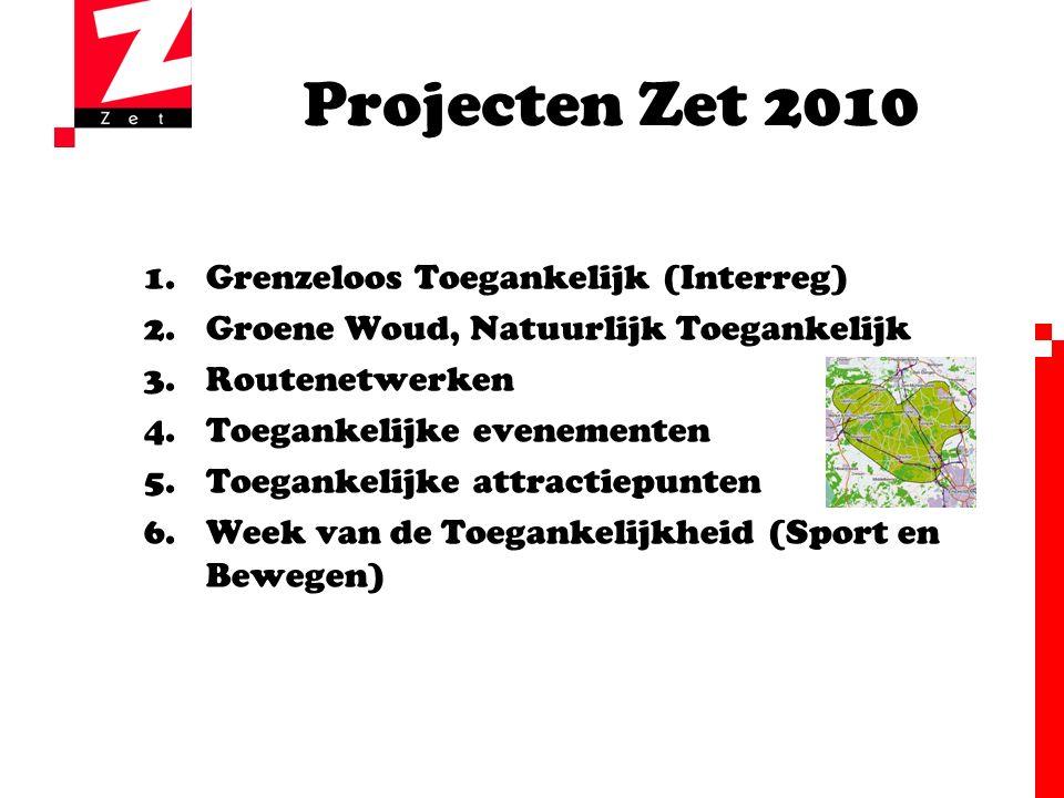 Projecten Zet 2010 1.Grenzeloos Toegankelijk (Interreg) 2.Groene Woud, Natuurlijk Toegankelijk 3.Routenetwerken 4.Toegankelijke evenementen 5.Toegankelijke attractiepunten 6.Week van de Toegankelijkheid (Sport en Bewegen)