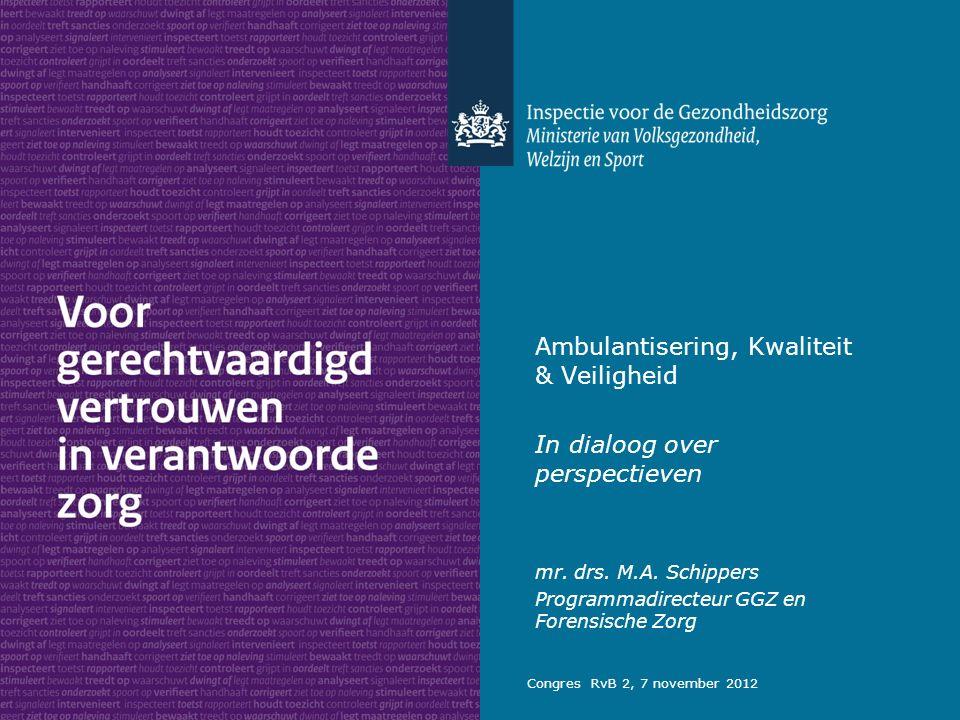 Ambulantisering, Kwaliteit & Veiligheid In dialoog over perspectieven mr. drs. M.A. Schippers Programmadirecteur GGZ en Forensische Zorg Congres RvB 2