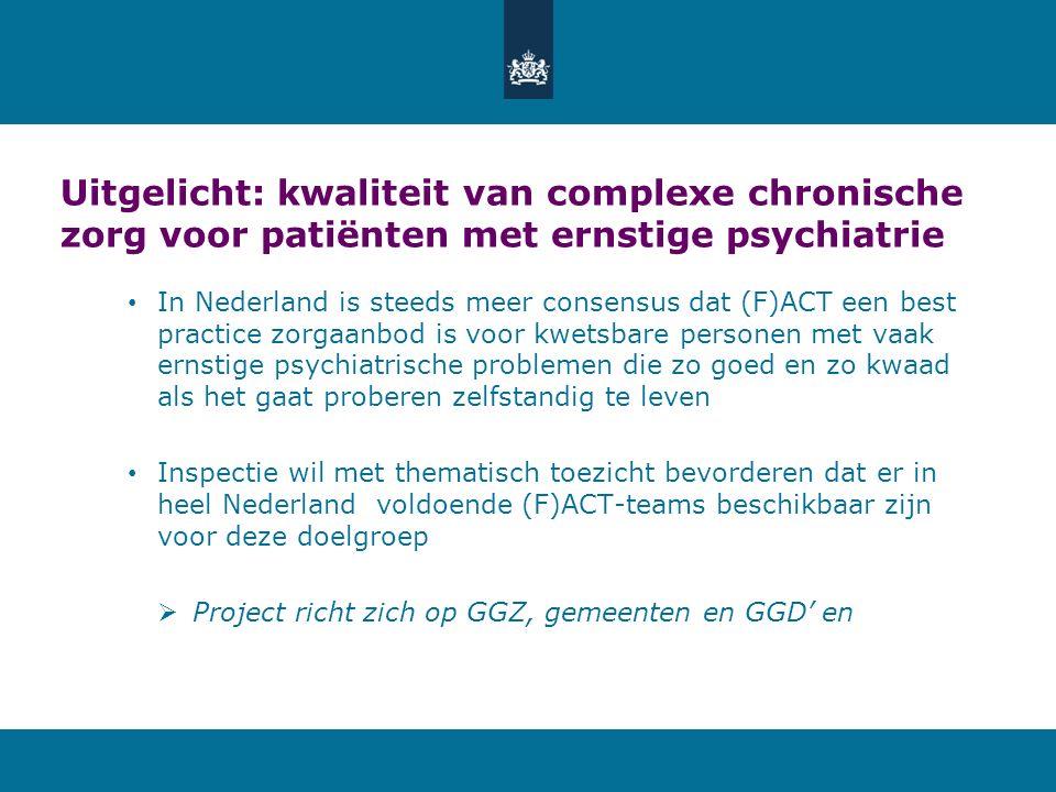 Uitgelicht: kwaliteit van complexe chronische zorg voor patiënten met ernstige psychiatrie In Nederland is steeds meer consensus dat (F)ACT een best practice zorgaanbod is voor kwetsbare personen met vaak ernstige psychiatrische problemen die zo goed en zo kwaad als het gaat proberen zelfstandig te leven Inspectie wil met thematisch toezicht bevorderen dat er in heel Nederland voldoende (F)ACT-teams beschikbaar zijn voor deze doelgroep  Project richt zich op GGZ, gemeenten en GGD' en