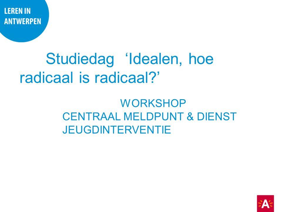 Studiedag 'Idealen, hoe radicaal is radicaal ' WORKSHOP CENTRAAL MELDPUNT & DIENST JEUGDINTERVENTIE