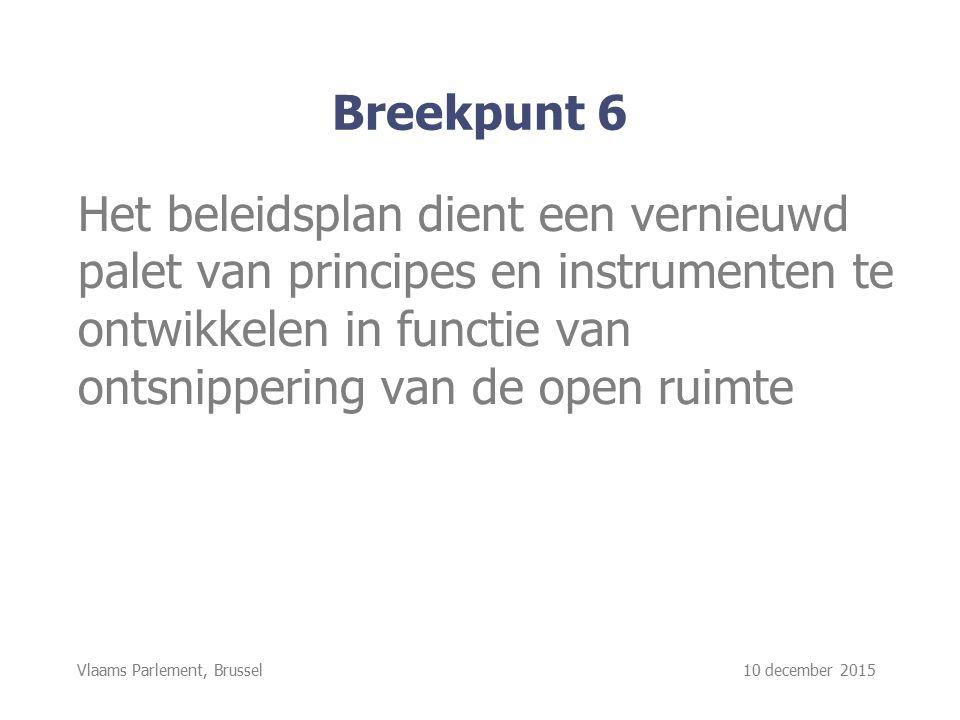 Vlaams Parlement, Brussel 10 december 2015 Breekpunt 6 Het beleidsplan dient een vernieuwd palet van principes en instrumenten te ontwikkelen in functie van ontsnippering van de open ruimte
