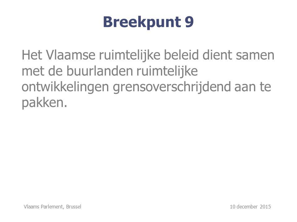 Vlaams Parlement, Brussel 10 december 2015 Breekpunt 9 Het Vlaamse ruimtelijke beleid dient samen met de buurlanden ruimtelijke ontwikkelingen grensoverschrijdend aan te pakken.