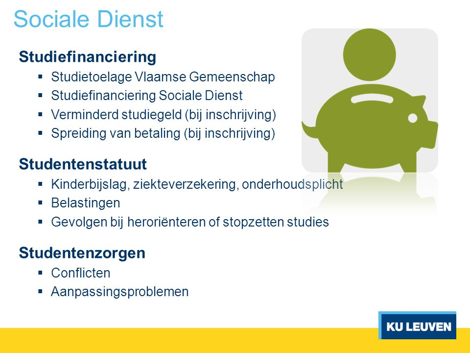 Studiefinanciering  Studietoelage Vlaamse Gemeenschap  Studiefinanciering Sociale Dienst  Verminderd studiegeld (bij inschrijving)  Spreiding van