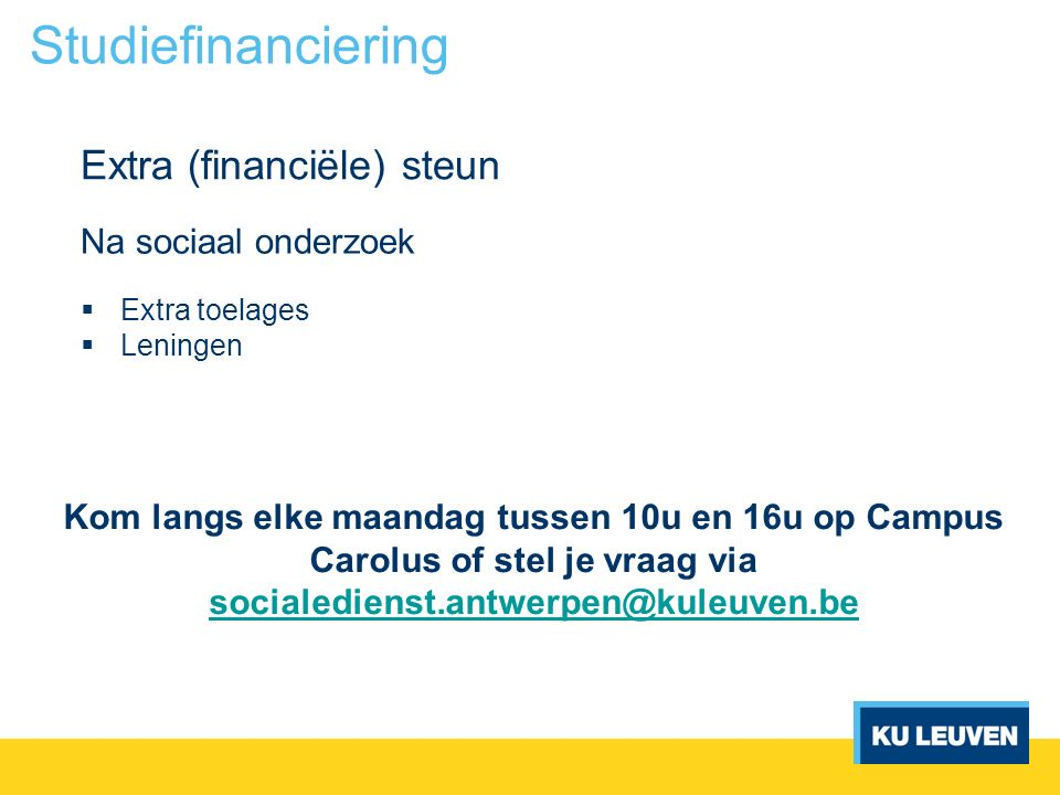 Na sociaal onderzoek  Extra toelages  Leningen Extra (financiële) steun Studiefinanciering Kom langs elke maandag tussen 10u en 16u op Campus Carolu