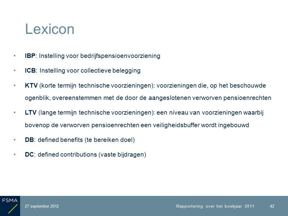 IBP: Instelling voor bedrijfspensioenvoorziening ICB: Instelling voor collectieve belegging KTV (korte termijn technische voorzieningen): voorzieningen die, op het beschouwde ogenblik, overeenstemmen met de door de aangeslotenen verworven pensioenrechten LTV (lange termijn technische voorzieningen): een niveau van voorzieningen waarbij bovenop de verworven pensioenrechten een veiligheidsbuffer wordt ingebouwd DB: defined benefits (te bereiken doel) DC: defined contributions (vaste bijdragen) Lexicon Rapportering over het boekjaar 2011 42 27 september 2012
