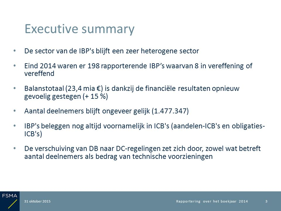 De sector van de IBP s blijft een zeer heterogene sector Eind 2014 waren er 198 rapporterende IBP's waarvan 8 in vereffening of vereffend Balanstotaal (23,4 mia €) is dankzij de financiële resultaten opnieuw gevoelig gestegen (+ 15 %) Aantal deelnemers blijft ongeveer gelijk (1.477.347) IBP s beleggen nog altijd voornamelijk in ICB s (aandelen-ICB s en obligaties- ICB s) De verschuiving van DB naar DC-regelingen zet zich door, zowel wat betreft aantal deelnemers als bedrag van technische voorzieningen 31 oktober 2015 Executive summary Rapportering over het boekjaar 20143