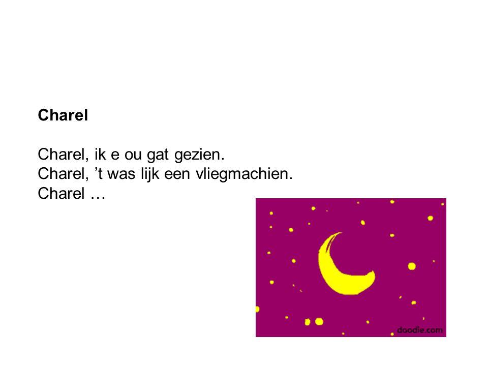 Charel Charel, ik e ou gat gezien. Charel, 't was lijk een vliegmachien. Charel …