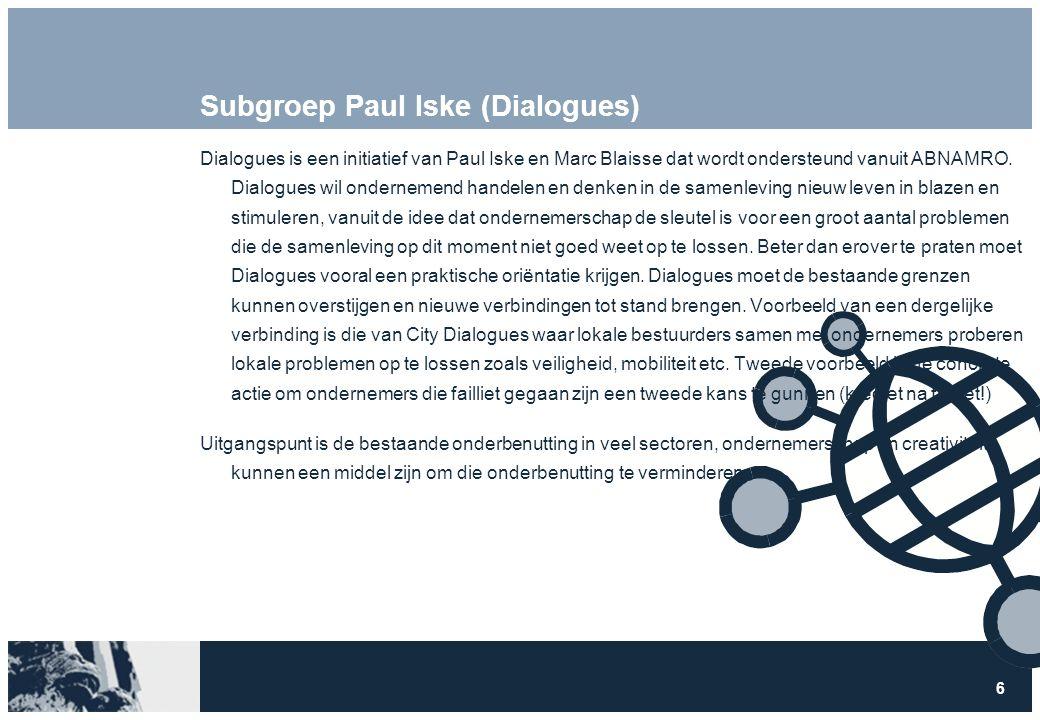 6 Subgroep Paul Iske (Dialogues) Dialogues is een initiatief van Paul Iske en Marc Blaisse dat wordt ondersteund vanuit ABNAMRO. Dialogues wil onderne