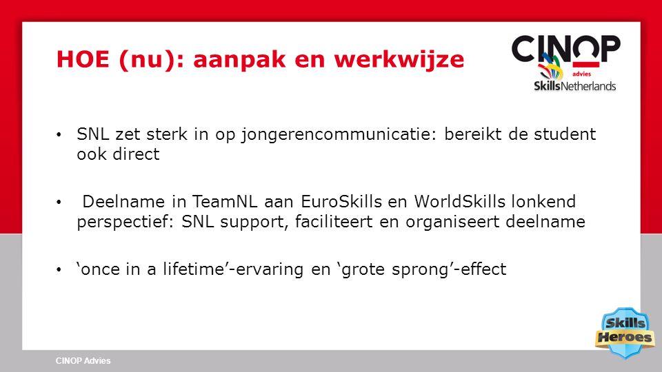 SNL zet sterk in op jongerencommunicatie: bereikt de student ook direct Deelname in TeamNL aan EuroSkills en WorldSkills lonkend perspectief: SNL support, faciliteert en organiseert deelname 'once in a lifetime'-ervaring en 'grote sprong'-effect HOE (nu): aanpak en werkwijze CINOP Advies