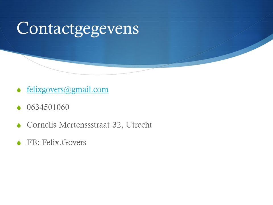 Contactgegevens  felixgovers@gmail.com felixgovers@gmail.com  0634501060  Cornelis Mertenssstraat 32, Utrecht  FB: Felix.Govers