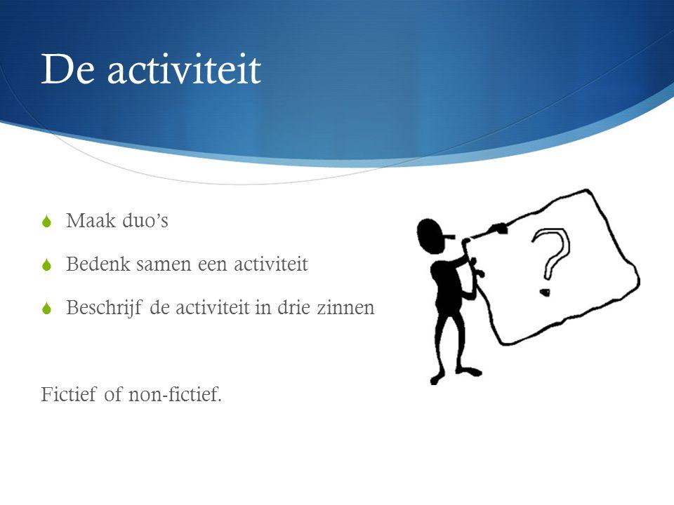 De activiteit  Maak duo's  Bedenk samen een activiteit  Beschrijf de activiteit in drie zinnen Fictief of non-fictief.