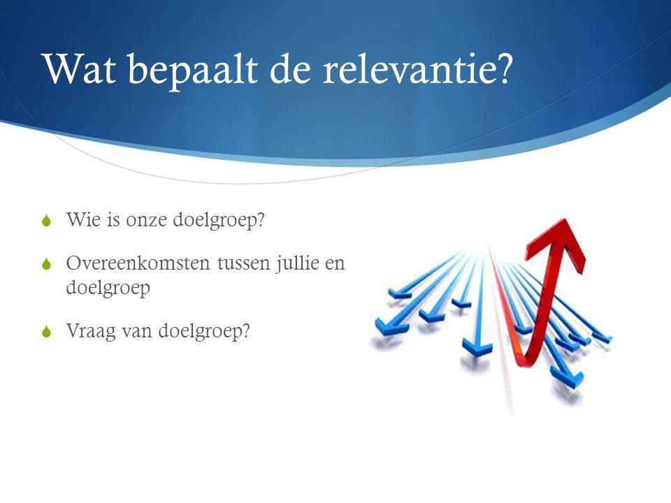 Wat bepaalt de relevantie?  Wie is onze doelgroep?  Overeenkomsten tussen jullie en doelgroep  Vraag van doelgroep?