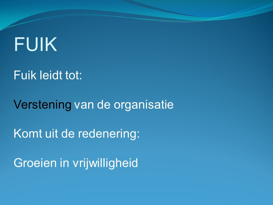 FUIK Fuik leidt tot: Verstening van de organisatie Komt uit de redenering: Groeien in vrijwilligheid